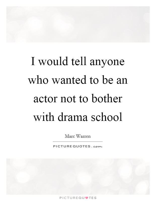 I would tell anyone who wanted to be an actor not to bother with drama school Picture Quote #1