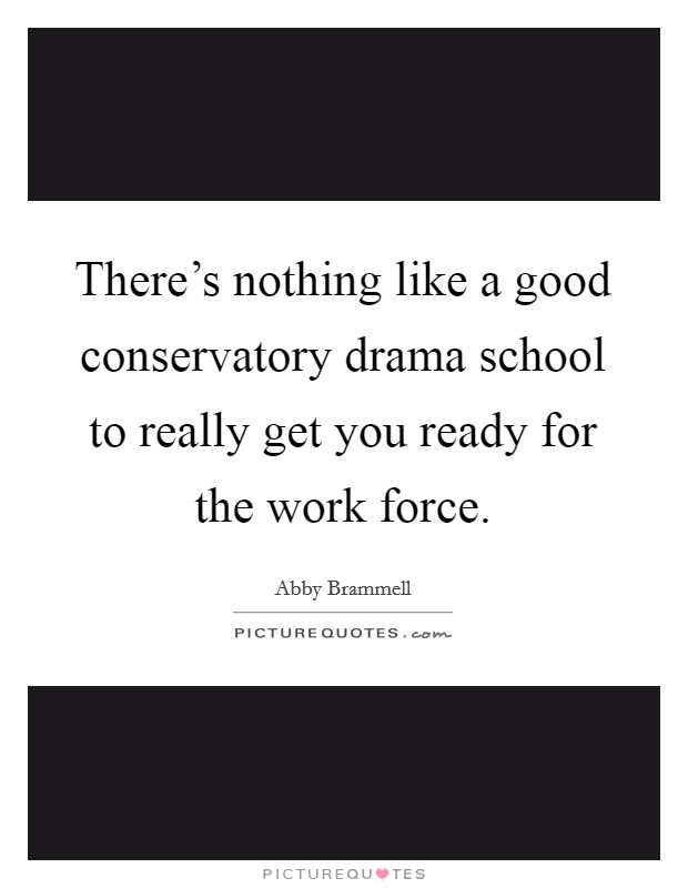 There's nothing like a good conservatory drama school to really get you ready for the work force. Picture Quote #1
