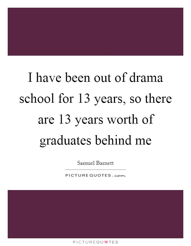 I have been out of drama school for 13 years, so there are 13 years worth of graduates behind me Picture Quote #1
