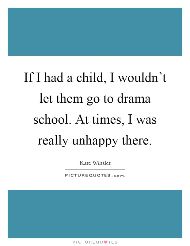 If I had a child, I wouldn't let them go to drama school. At times, I was really unhappy there Picture Quote #1