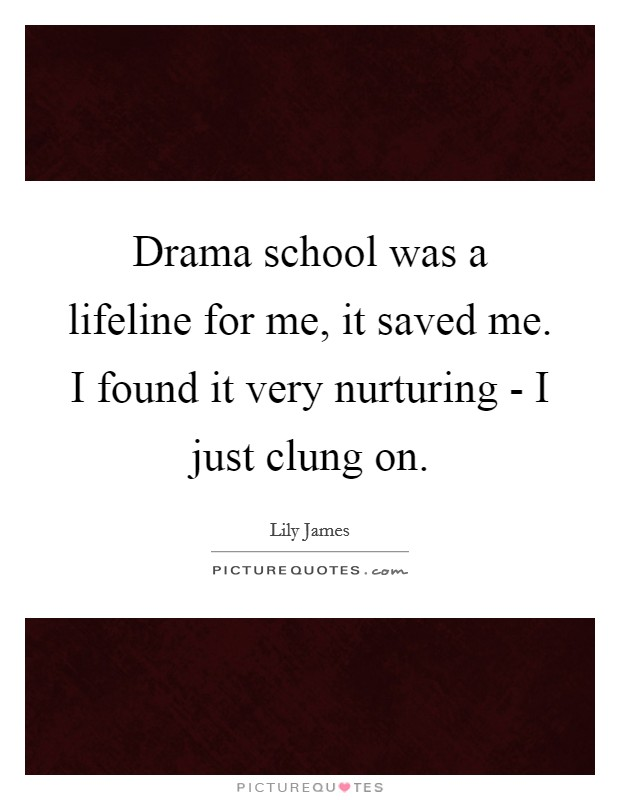 Drama school was a lifeline for me, it saved me. I found it very nurturing - I just clung on Picture Quote #1