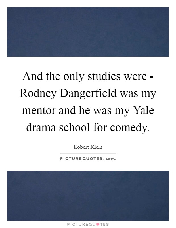 And the only studies were - Rodney Dangerfield was my mentor and he was my Yale drama school for comedy Picture Quote #1