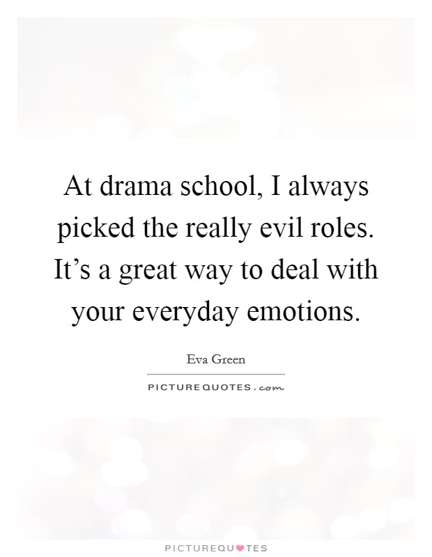 At drama school, I always picked the really evil roles. It's a great way to deal with your everyday emotions Picture Quote #1