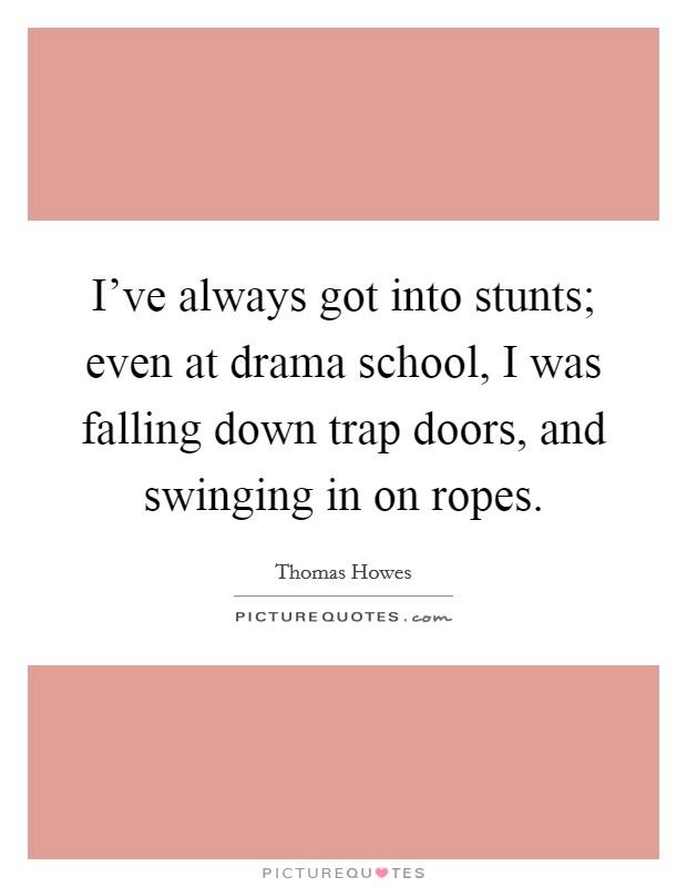 I've Always Got Into Stunts; Even At Drama School, I Was
