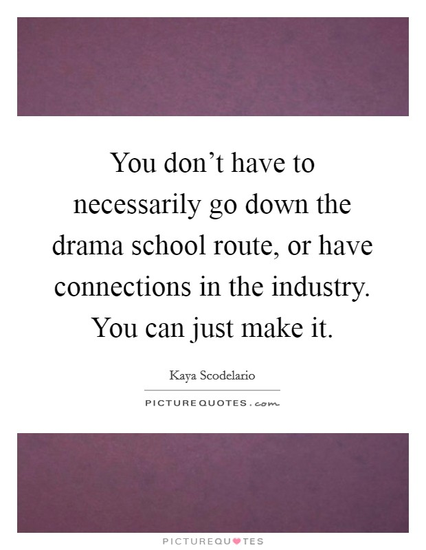 You don't have to necessarily go down the drama school route, or have connections in the industry. You can just make it Picture Quote #1