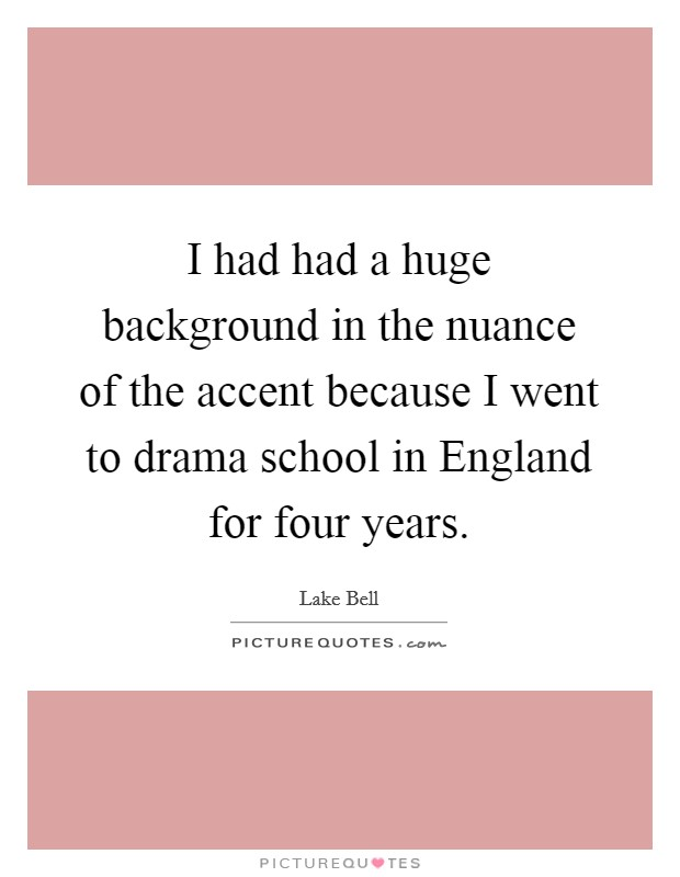 I had had a huge background in the nuance of the accent because I went to drama school in England for four years Picture Quote #1