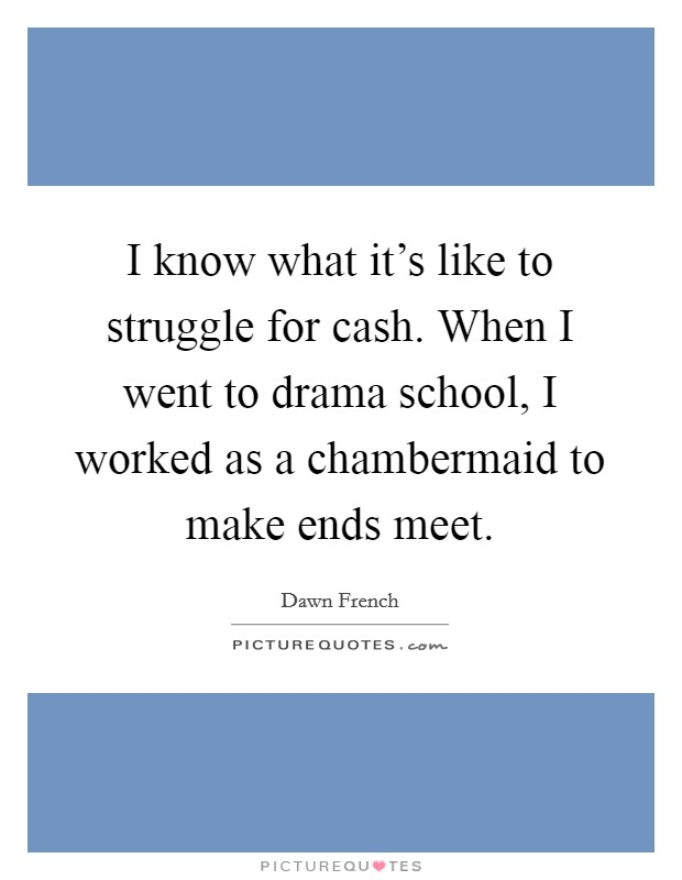 I know what it's like to struggle for cash. When I went to drama school, I worked as a chambermaid to make ends meet Picture Quote #1
