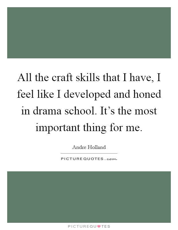 All the craft skills that I have, I feel like I developed and honed in drama school. It's the most important thing for me Picture Quote #1