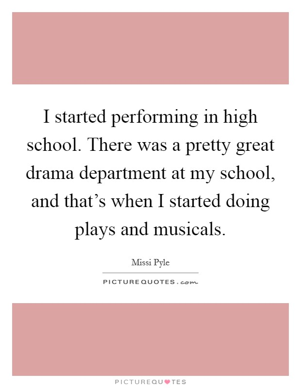 I started performing in high school. There was a pretty great drama department at my school, and that's when I started doing plays and musicals Picture Quote #1