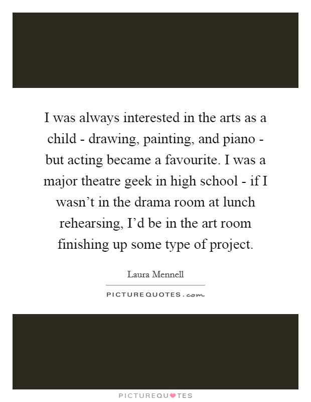 I was always interested in the arts as a child - drawing, painting, and piano - but acting became a favourite. I was a major theatre geek in high school - if I wasn't in the drama room at lunch rehearsing, I'd be in the art room finishing up some type of project Picture Quote #1