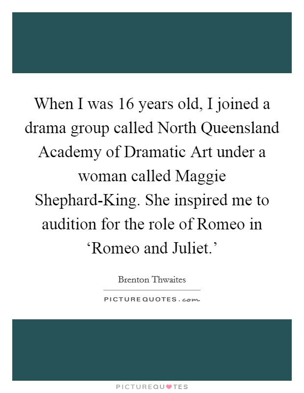 When I was 16 years old, I joined a drama group called North Queensland Academy of Dramatic Art under a woman called Maggie Shephard-King. She inspired me to audition for the role of Romeo in 'Romeo and Juliet.' Picture Quote #1