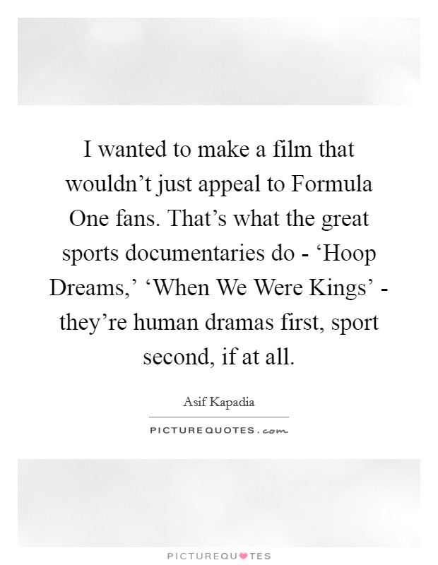I wanted to make a film that wouldn't just appeal to Formula One fans. That's what the great sports documentaries do - 'Hoop Dreams,' 'When We Were Kings' - they're human dramas first, sport second, if at all Picture Quote #1