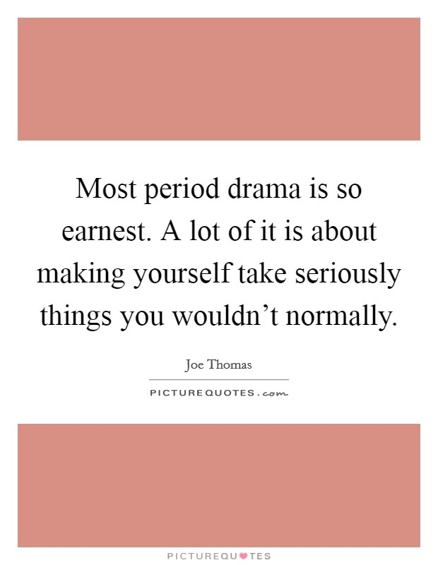 Most period drama is so earnest. A lot of it is about making yourself take seriously things you wouldn't normally Picture Quote #1