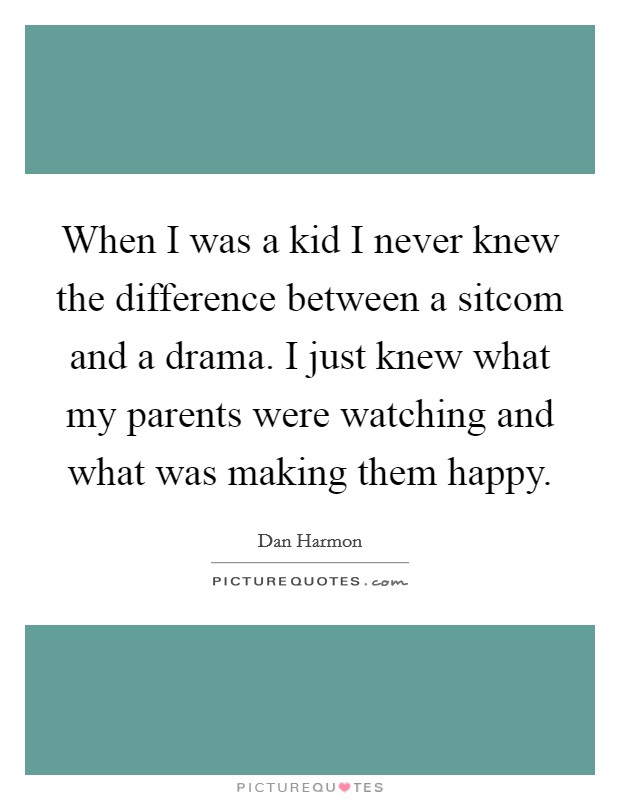 When I was a kid I never knew the difference between a sitcom and a drama. I just knew what my parents were watching and what was making them happy Picture Quote #1