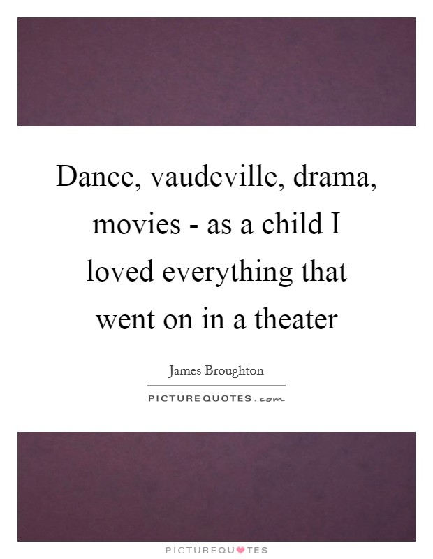 Dance, vaudeville, drama, movies - as a child I loved everything that went on in a theater Picture Quote #1