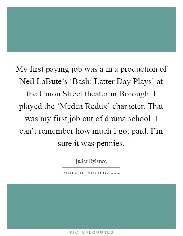 My first paying job was a in a production of Neil LaBute's 'Bash: Latter Day Plays' at the Union Street theater in Borough. I played the 'Medea Redux' character. That was my first job out of drama school. I can't remember how much I got paid. I'm sure it was pennies Picture Quote #1