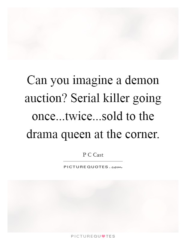 Can you imagine a demon auction? Serial killer going once...twice...sold to the drama queen at the corner Picture Quote #1