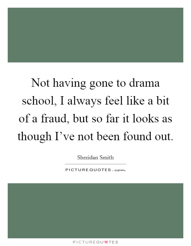 Not having gone to drama school, I always feel like a bit of a fraud, but so far it looks as though I've not been found out Picture Quote #1