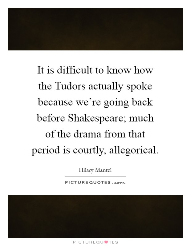 It is difficult to know how the Tudors actually spoke because we're going back before Shakespeare; much of the drama from that period is courtly, allegorical Picture Quote #1