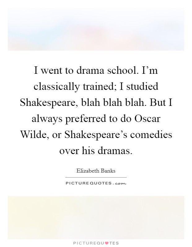 I went to drama school. I'm classically trained; I studied Shakespeare, blah blah blah. But I always preferred to do Oscar Wilde, or Shakespeare's comedies over his dramas Picture Quote #1