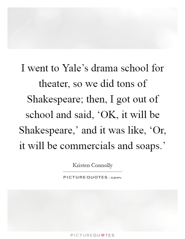 I went to Yale's drama school for theater, so we did tons of Shakespeare; then, I got out of school and said, 'OK, it will be Shakespeare,' and it was like, 'Or, it will be commercials and soaps.' Picture Quote #1