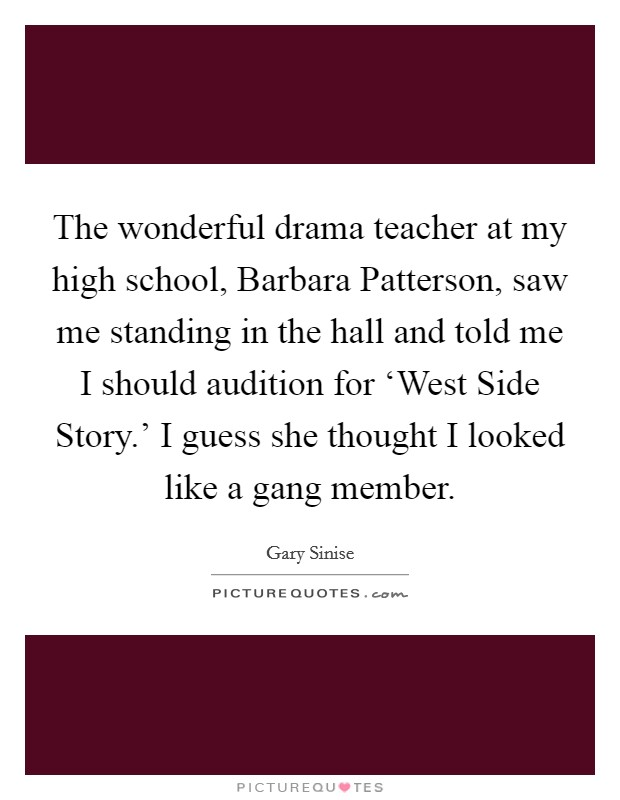 The wonderful drama teacher at my high school, Barbara Patterson, saw me standing in the hall and told me I should audition for 'West Side Story.' I guess she thought I looked like a gang member. Picture Quote #1
