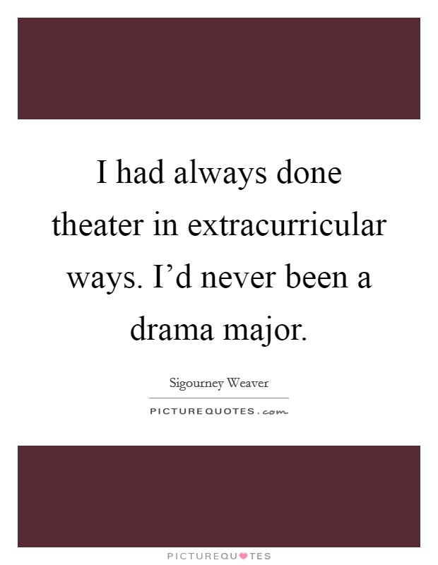 I had always done theater in extracurricular ways. I'd never been a drama major. Picture Quote #1