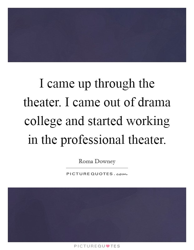 I came up through the theater. I came out of drama college and started working in the professional theater. Picture Quote #1