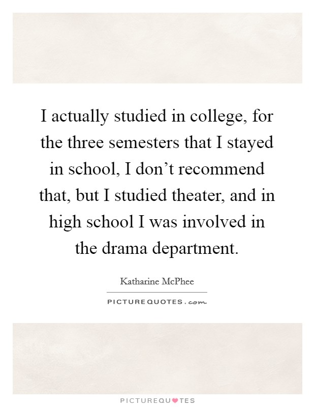 I actually studied in college, for the three semesters that I stayed in school, I don't recommend that, but I studied theater, and in high school I was involved in the drama department. Picture Quote #1