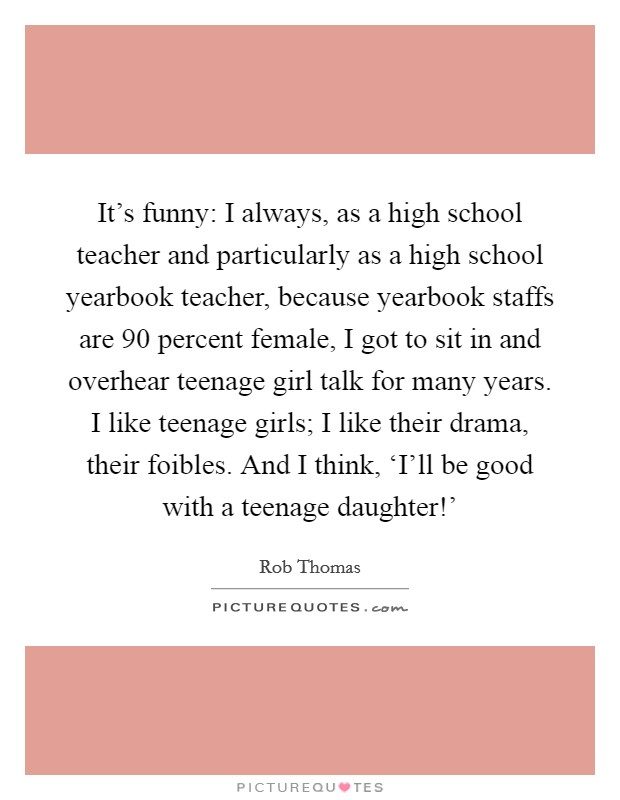 It's funny: I always, as a high school teacher and particularly as a high school yearbook teacher, because yearbook staffs are 90 percent female, I got to sit in and overhear teenage girl talk for many years. I like teenage girls; I like their drama, their foibles. And I think, 'I'll be good with a teenage daughter!' Picture Quote #1