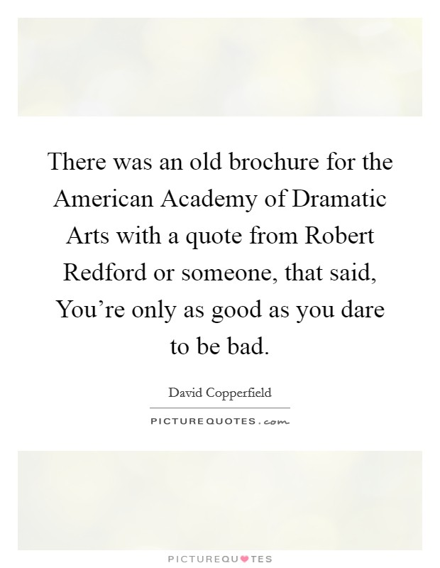 There was an old brochure for the American Academy of Dramatic Arts with a quote from Robert Redford or someone, that said, You're only as good as you dare to be bad Picture Quote #1