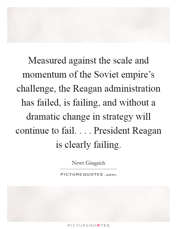 Measured against the scale and momentum of the Soviet empire's challenge, the Reagan administration has failed, is failing, and without a dramatic change in strategy will continue to fail. . . . President Reagan is clearly failing Picture Quote #1