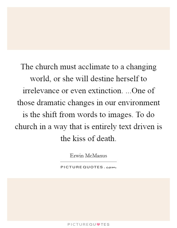 The church must acclimate to a changing world, or she will destine herself to irrelevance or even extinction. ...One of those dramatic changes in our environment is the shift from words to images. To do church in a way that is entirely text driven is the kiss of death Picture Quote #1