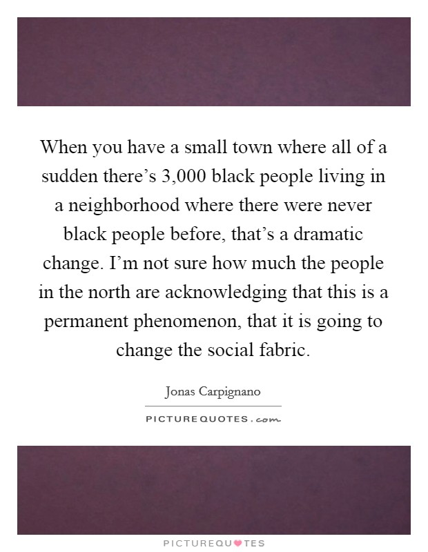When you have a small town where all of a sudden there's 3,000 black people living in a neighborhood where there were never black people before, that's a dramatic change. I'm not sure how much the people in the north are acknowledging that this is a permanent phenomenon, that it is going to change the social fabric Picture Quote #1