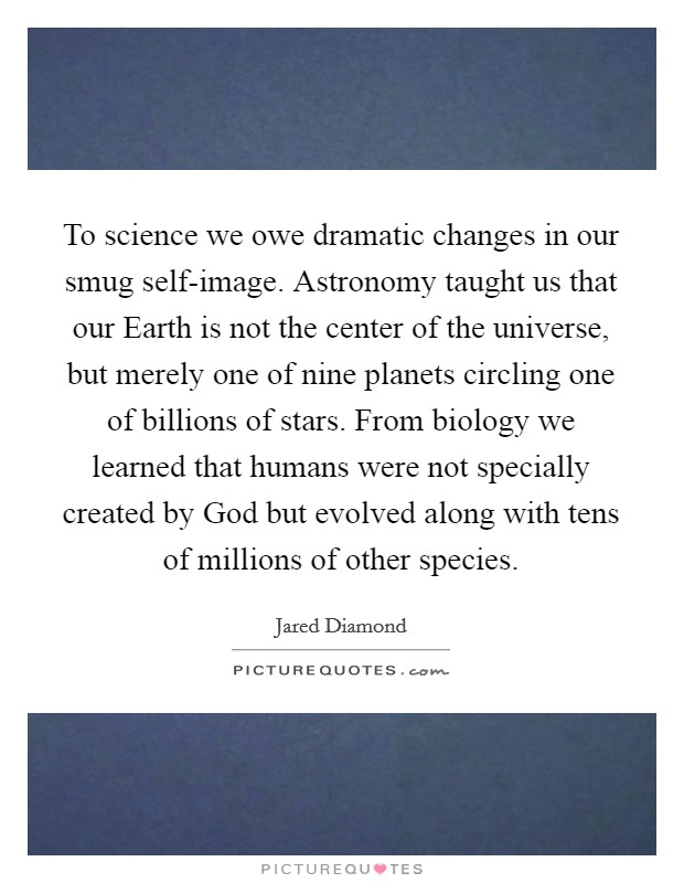 To science we owe dramatic changes in our smug self-image. Astronomy taught us that our Earth is not the center of the universe, but merely one of nine planets circling one of billions of stars. From biology we learned that humans were not specially created by God but evolved along with tens of millions of other species Picture Quote #1