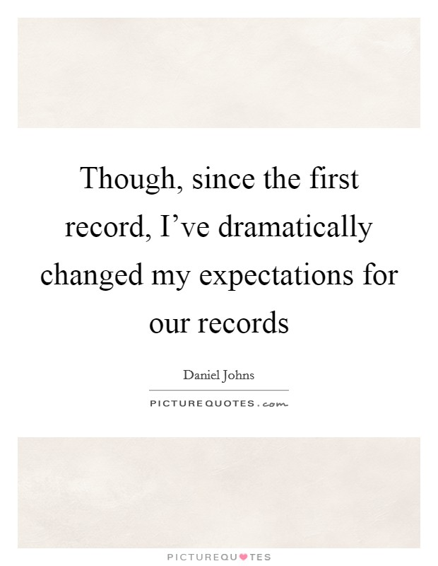 Though, since the first record, I've dramatically changed my expectations for our records Picture Quote #1