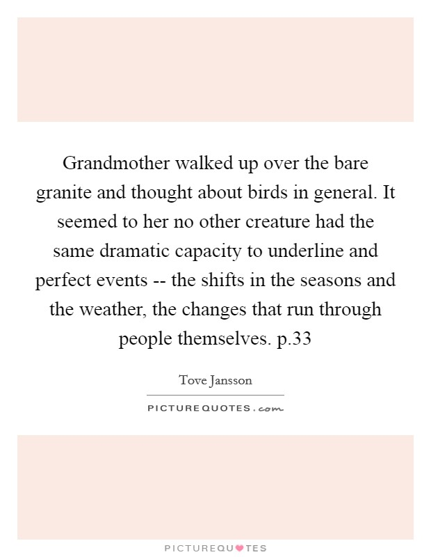 Grandmother walked up over the bare granite and thought about birds in general. It seemed to her no other creature had the same dramatic capacity to underline and perfect events -- the shifts in the seasons and the weather, the changes that run through people themselves. p.33 Picture Quote #1