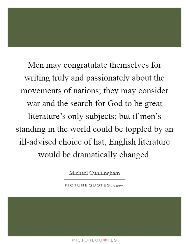 Men may congratulate themselves for writing truly and passionately about the movements of nations; they may consider war and the search for God to be great literature's only subjects; but if men's standing in the world could be toppled by an ill-advised choice of hat, English literature would be dramatically changed Picture Quote #1