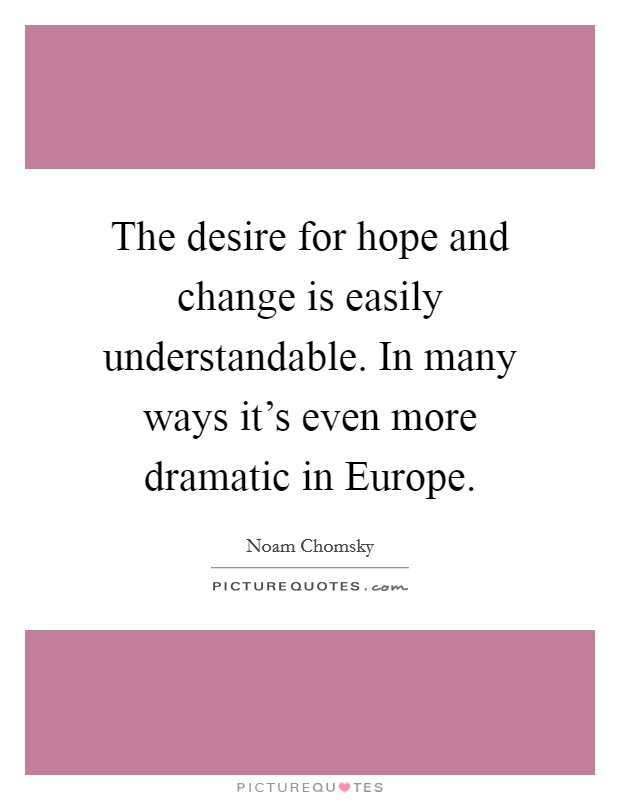 The desire for hope and change is easily understandable. In many ways it's even more dramatic in Europe Picture Quote #1