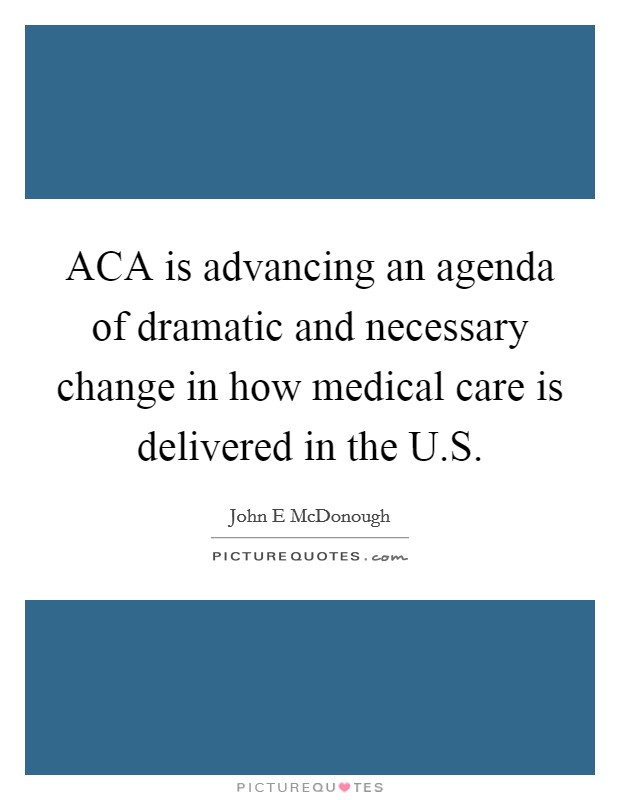 ACA is advancing an agenda of dramatic and necessary change in how medical care is delivered in the U.S Picture Quote #1