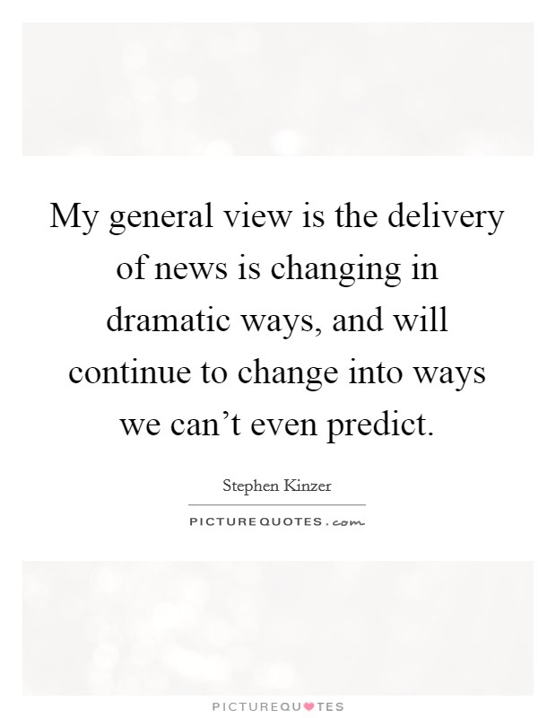 My general view is the delivery of news is changing in dramatic ways, and will continue to change into ways we can't even predict Picture Quote #1