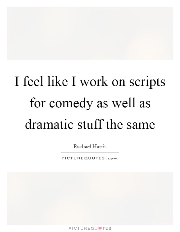 I feel like I work on scripts for comedy as well as dramatic stuff the same Picture Quote #1