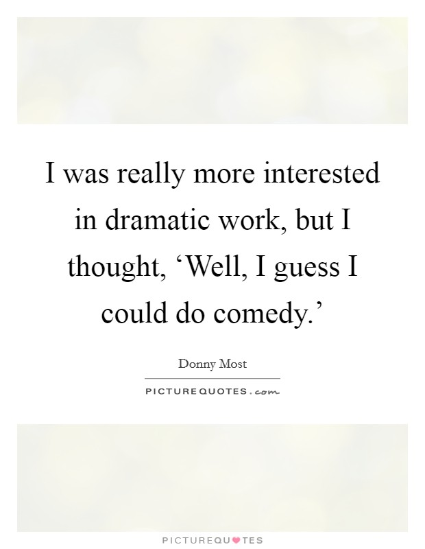I was really more interested in dramatic work, but I thought, 'Well, I guess I could do comedy.' Picture Quote #1