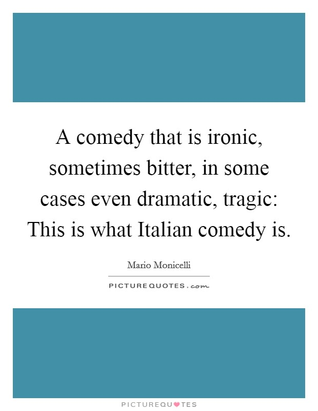 A comedy that is ironic, sometimes bitter, in some cases even dramatic, tragic: This is what Italian comedy is Picture Quote #1