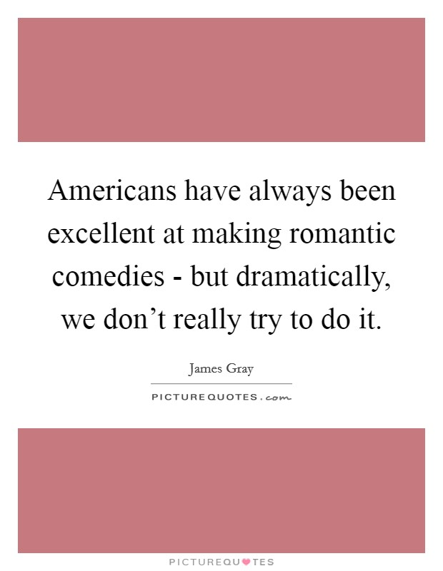 Americans have always been excellent at making romantic comedies - but dramatically, we don't really try to do it Picture Quote #1