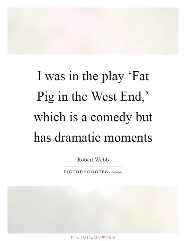 I was in the play 'Fat Pig in the West End,' which is a comedy but has dramatic moments Picture Quote #1