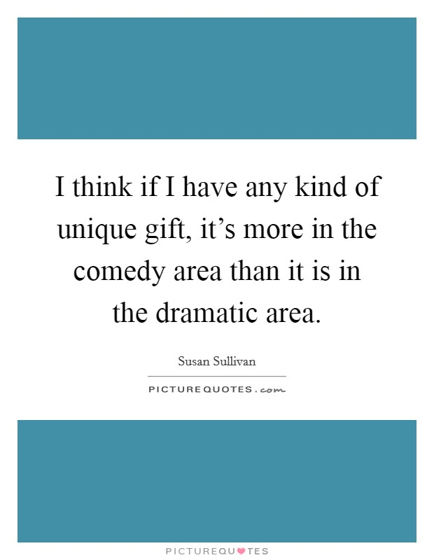 I think if I have any kind of unique gift, it's more in the comedy area than it is in the dramatic area Picture Quote #1