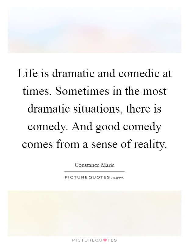 Life is dramatic and comedic at times. Sometimes in the most dramatic situations, there is comedy. And good comedy comes from a sense of reality Picture Quote #1