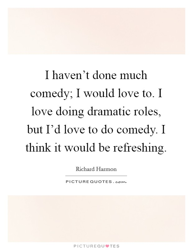 I haven't done much comedy; I would love to. I love doing dramatic roles, but I'd love to do comedy. I think it would be refreshing Picture Quote #1