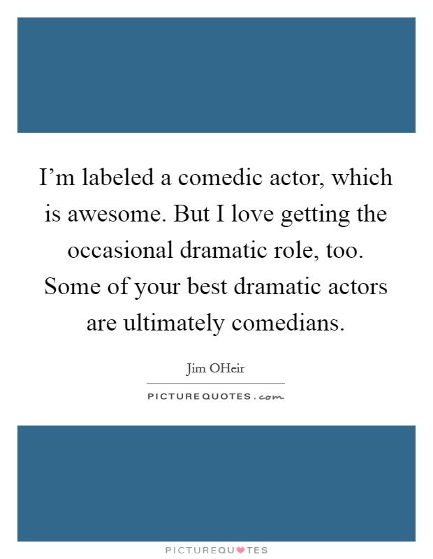 I'm labeled a comedic actor, which is awesome. But I love getting the occasional dramatic role, too. Some of your best dramatic actors are ultimately comedians Picture Quote #1